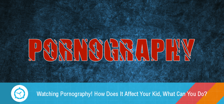 Watching-pornography-affects-your-kid-what can you do