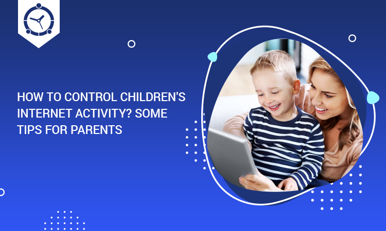 HOW TO CONTROL CHILDREN'S INTERNET ACTIVITY? SOME TIPS FOR PARENTS