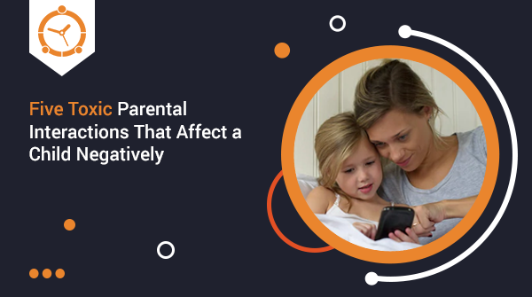 FIVE TOXIC PARENTAL INTERACTIONS THAT AFFECT A CHILD NEGATIVELY