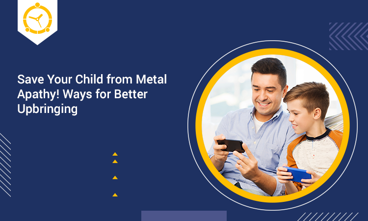 Save Your Child from Metal Apathy! Ways for Better Upbringing