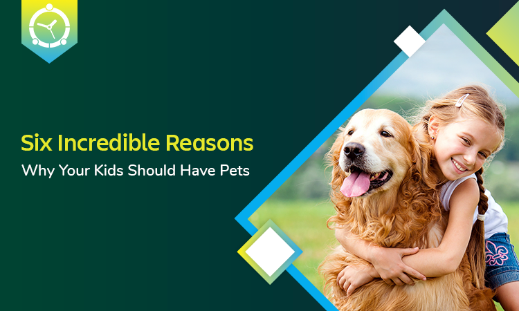 SIX INCREDIBLE REASONS WHY YOUR KIDS SHOULD HAVE PETS