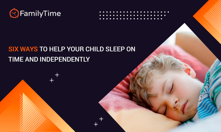 SIX WAYS TO HELP YOUR CHILD SLEEP ON TIME AND INDEPENDENTLY