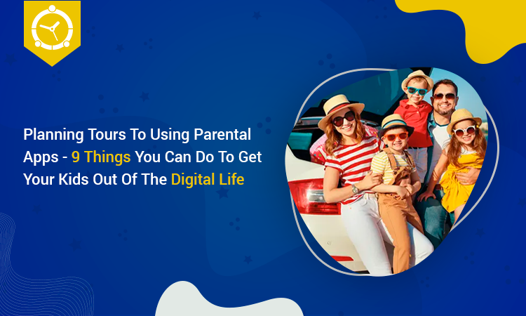 PLANNING TOURS TO USING PARENTAL APPS-9 THINGS YOU CAN DO TO GET YOUR KIDS OUT OF THE DIGITAL LIFE