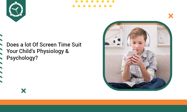 Does a lot Of Screen Time Suit Your Child's Physiology & Psychology